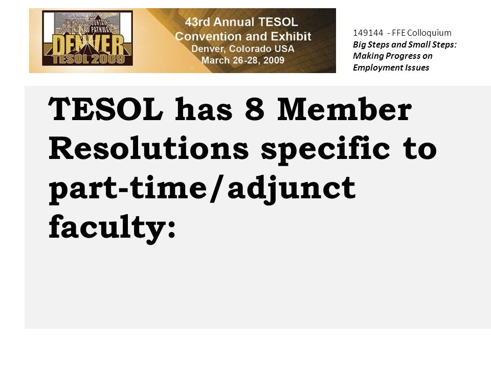 TESOL has 8 Member Resolutions specific to part-time/adjunct faculty: 149144 - FFE Colloquium Big Steps and Small Steps: Making Progress on Employment Issues
