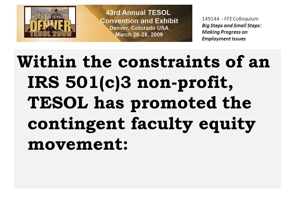 Within the constraints of an IRS 501(c)3 non-profit, TESOL has promoted the contingent faculty equity movement: 149144 - FFE Colloquium Big Steps and Small Steps: Making Progress on Employment Issues