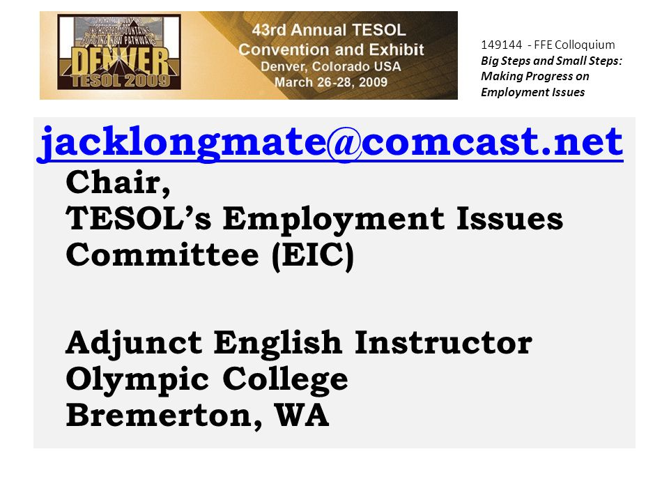 COPTEC jacklongmate@comcast.net jacklongmate@comcast.net Chair, TESOL's Employment Issues Committee (EIC) Adjunct English Instructor Olympic College Bremerton, WA 149144 - FFE Colloquium Big Steps and Small Steps: Making Progress on Employment Issues