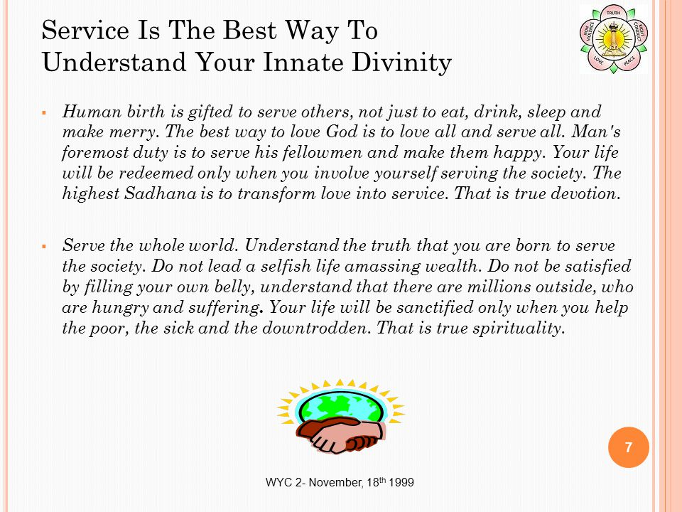 WYC 2- November, 18 th 1999 Service Is The Best Way To Understand Your Innate Divinity  Human birth is gifted to serve others, not just to eat, drink