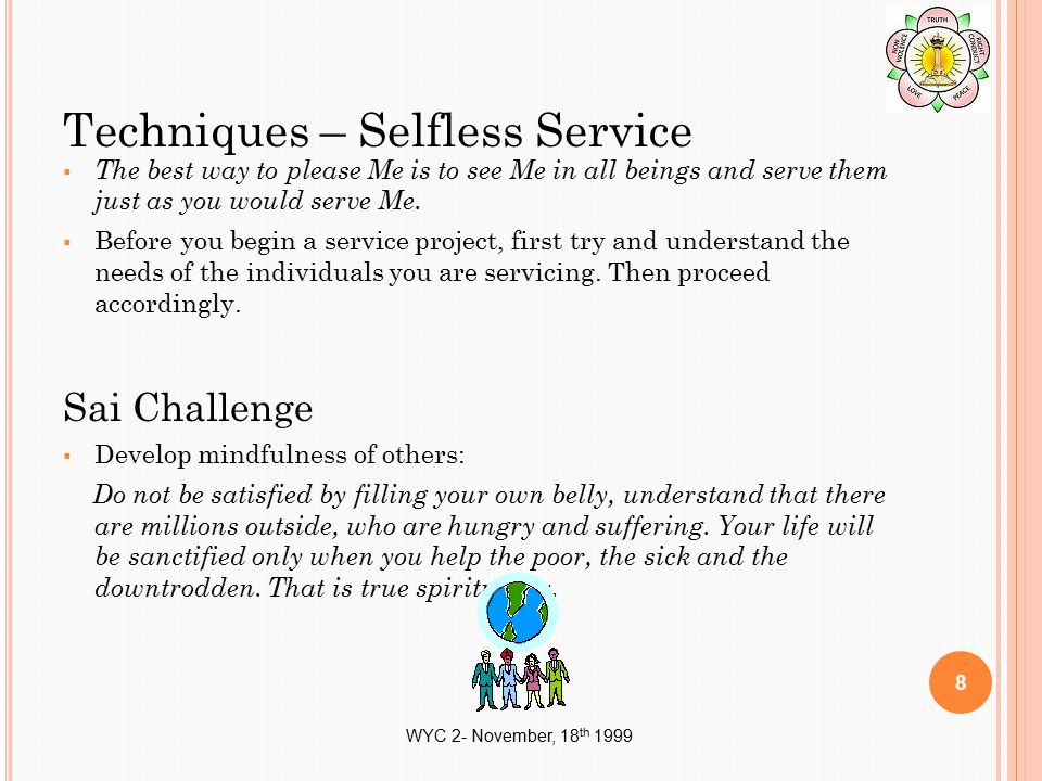 WYC 2- November, 18 th 1999 Techniques – Selfless Service  The best way to please Me is to see Me in all beings and serve them just as you would serv