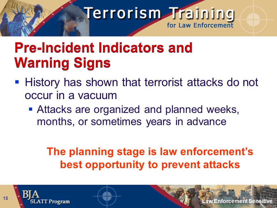 Law Enforcement Sensitive 15 Pre-Incident Indicators and Warning Signs  History has shown that terrorist attacks do not occur in a vacuum  Attacks a