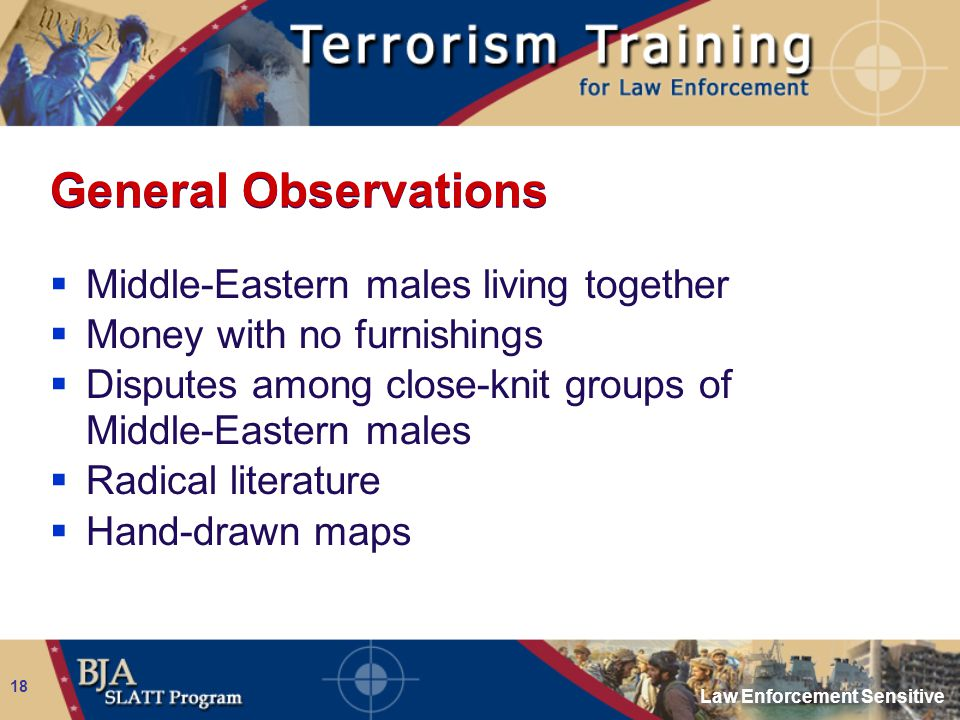 Law Enforcement Sensitive 18 General Observations  Middle-Eastern males living together  Money with no furnishings  Disputes among close-knit group