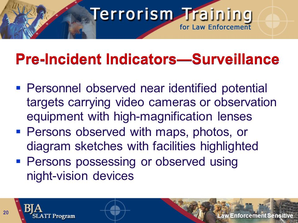 Law Enforcement Sensitive 20 Pre-Incident Indicators—Surveillance  Personnel observed near identified potential targets carrying video cameras or obs