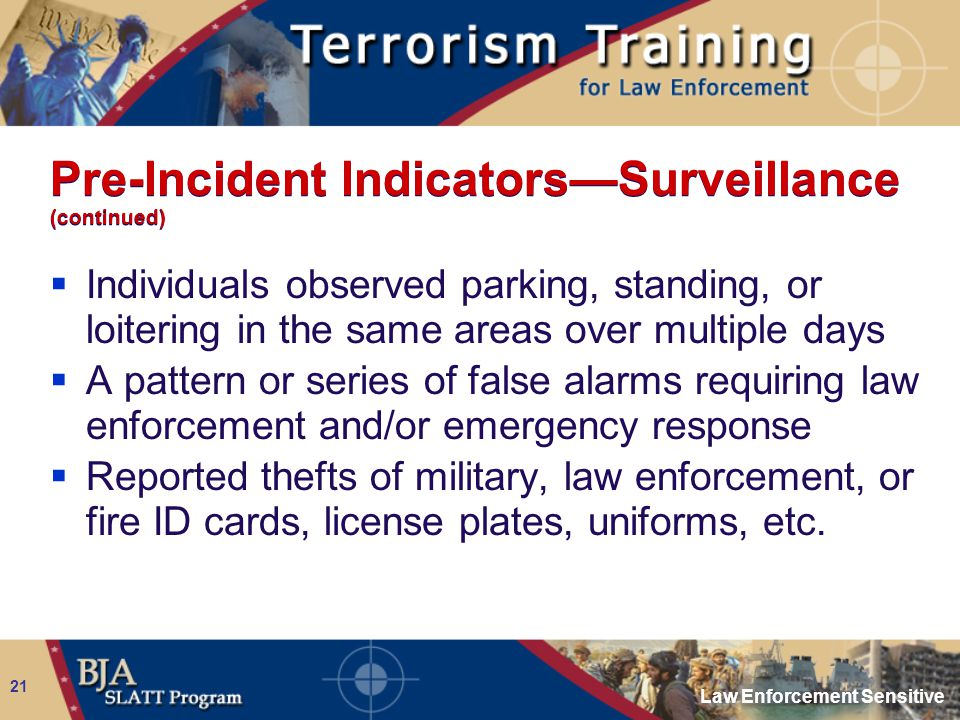 Law Enforcement Sensitive 21 Pre-Incident Indicators—Surveillance (continued)  Individuals observed parking, standing, or loitering in the same areas