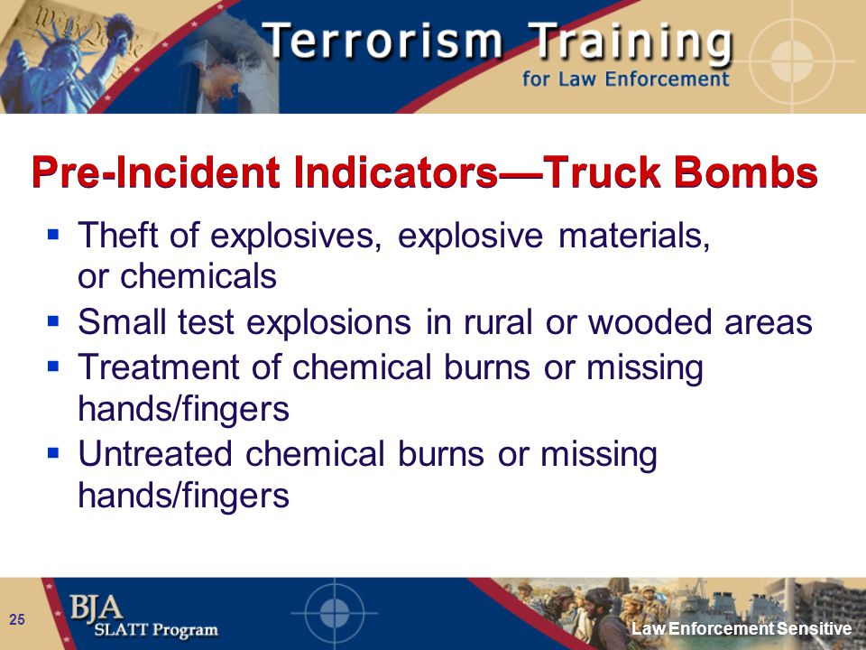 Law Enforcement Sensitive 25 Pre-Incident Indicators—Truck Bombs  Theft of explosives, explosive materials, or chemicals  Small test explosions in r