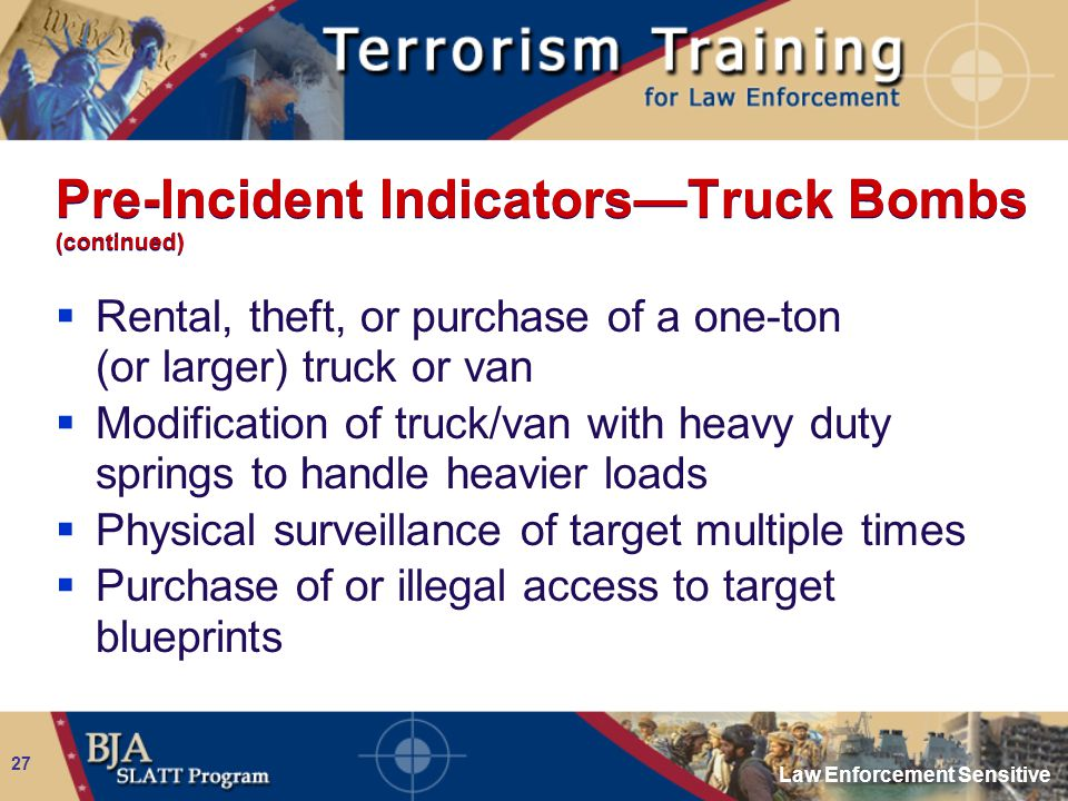 Law Enforcement Sensitive 27 Pre-Incident Indicators—Truck Bombs (continued)  Rental, theft, or purchase of a one-ton (or larger) truck or van  Modi