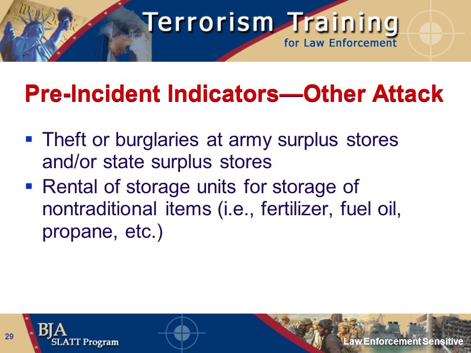 Law Enforcement Sensitive 29 Pre-Incident Indicators—Other Attack  Theft or burglaries at army surplus stores and/or state surplus stores  Rental of
