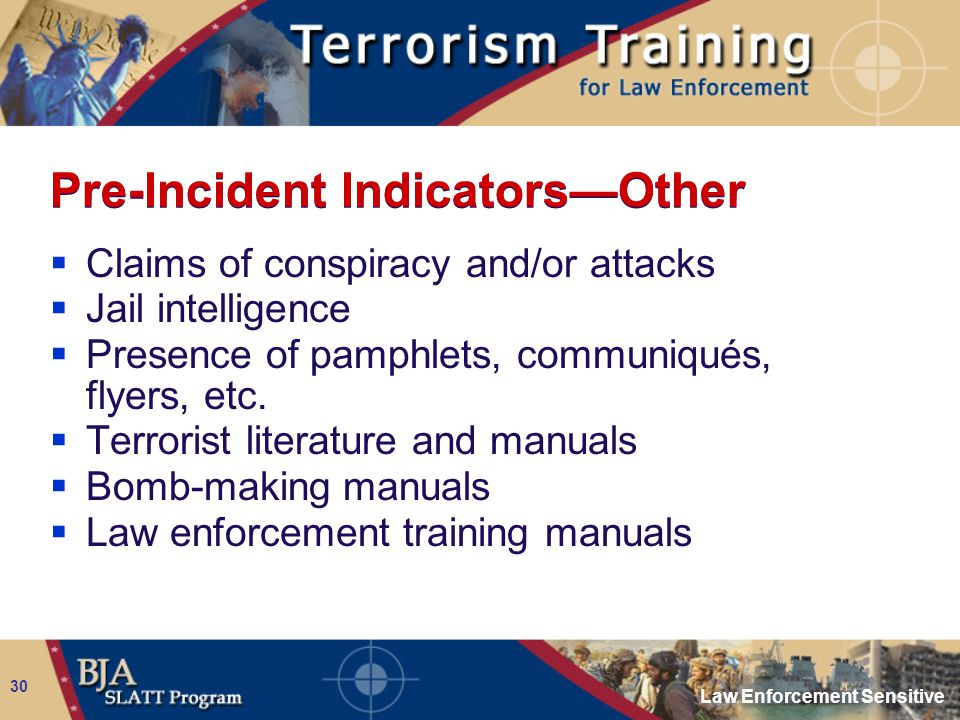Law Enforcement Sensitive 30 Pre-Incident Indicators—Other  Claims of conspiracy and/or attacks  Jail intelligence  Presence of pamphlets, communiq