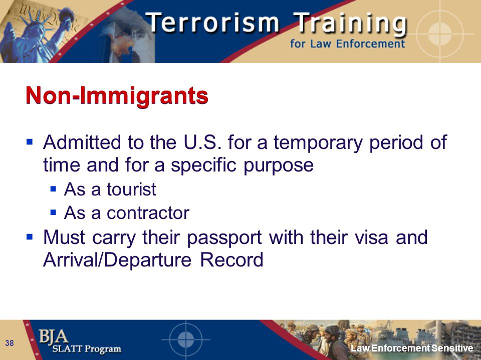 Law Enforcement Sensitive 38 Non-Immigrants  Admitted to the U.S. for a temporary period of time and for a specific purpose  As a tourist  As a con