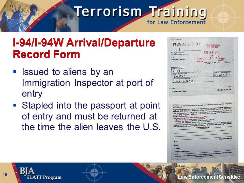 Law Enforcement Sensitive 49 I-94/I-94W Arrival/Departure Record Form  Issued to aliens by an Immigration Inspector at port of entry  Stapled into t