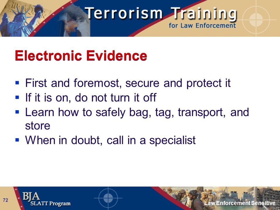 Law Enforcement Sensitive 72 Electronic Evidence  First and foremost, secure and protect it  If it is on, do not turn it off  Learn how to safely b