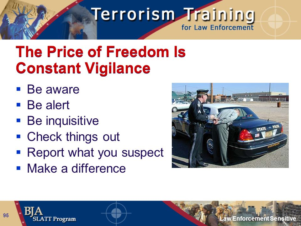 Law Enforcement Sensitive 95 The Price of Freedom Is Constant Vigilance  Be aware  Be alert  Be inquisitive  Check things out  Report what you su