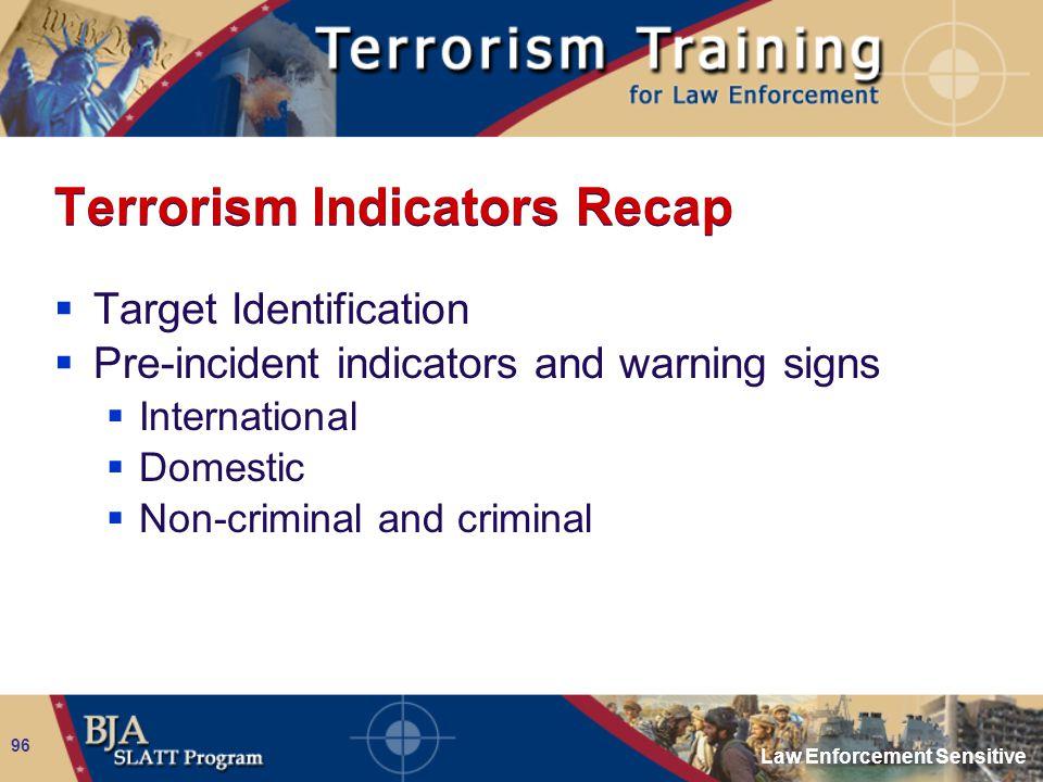Law Enforcement Sensitive 96 Terrorism Indicators Recap  Target Identification  Pre-incident indicators and warning signs  International  Domestic  Non-criminal and criminal