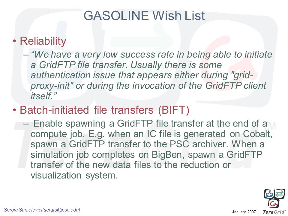 """Sergiu Sanielevici(sergiu@psc.edu) January 2007 GASOLINE Wish List Reliability –""""We have a very low success rate in being able to initiate a GridFTP f"""