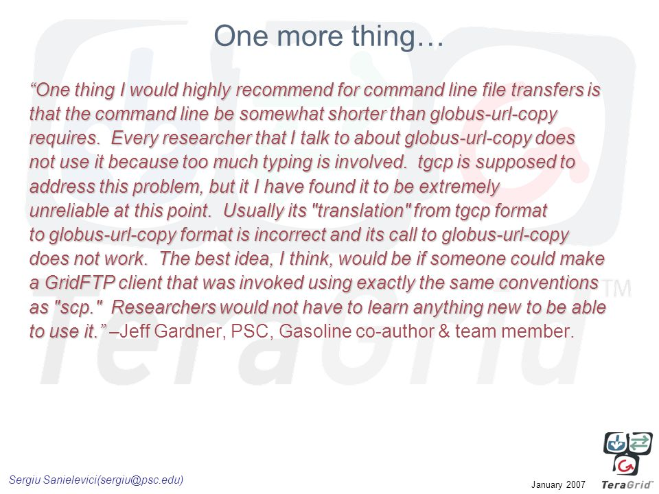 """Sergiu Sanielevici(sergiu@psc.edu) January 2007 One more thing… """"One thing I would highly recommend for command line file transfers is that the comman"""