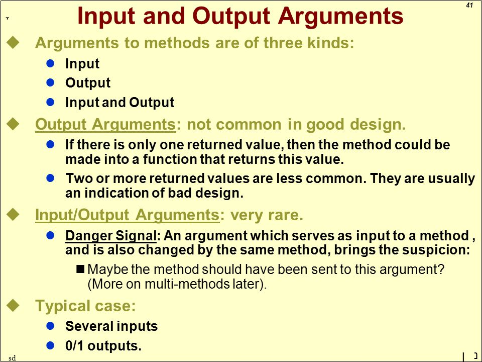 41 ָ נן sd Input and Output Arguments uArguments to methods are of three kinds: lInput lOutput lInput and Output uOutput Arguments: not common in good design.