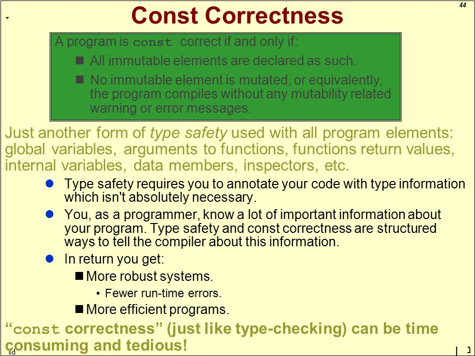 44 ָ נן sd Const Correctness Just another form of type safety used with all program elements: global variables, arguments to functions, functions return values, internal variables, data members, inspectors, etc.
