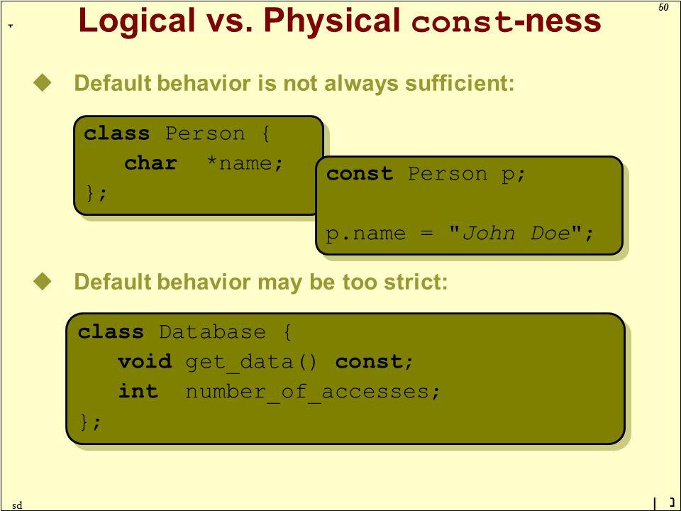 50 ָ נן sd Logical vs. Physical const -ness uDefault behavior is not always sufficient: uDefault behavior may be too strict: class Database { void get