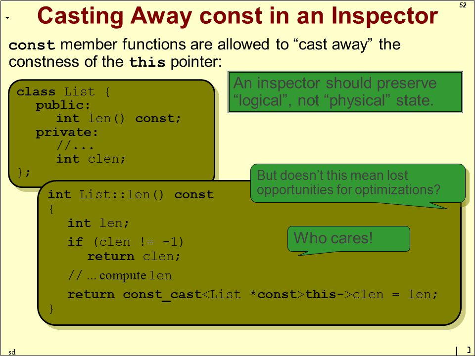 52 ָ נן sd Casting Away const in an Inspector const member functions are allowed to cast away the constness of the this pointer: class List { public: int len() const; private: //...