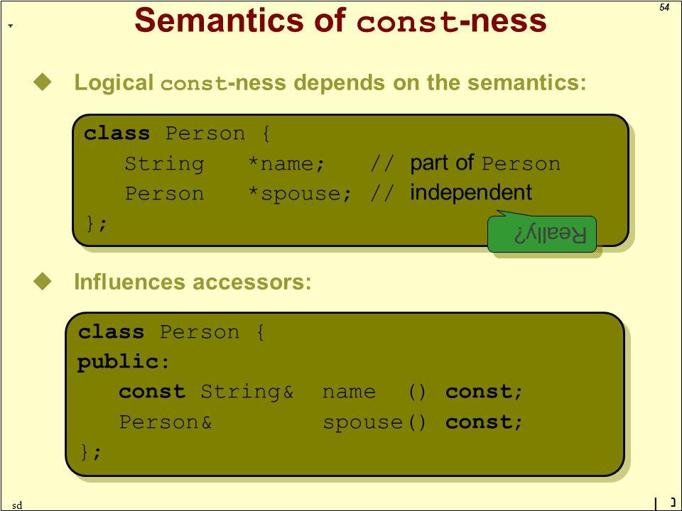 54 ָ נן sd Semantics of const -ness uLogical const -ness depends on the semantics: class Person { String *name; // part of Person Person *spouse; // independent }; class Person { String *name; // part of Person Person *spouse; // independent }; uInfluences accessors: class Person { public: const String& name () const; Person& spouse() const; }; class Person { public: const String& name () const; Person& spouse() const; }; Really?