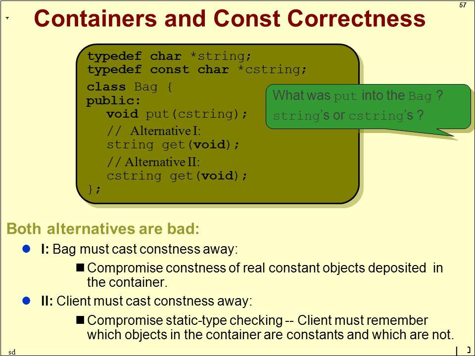 57 ָ נן sd Containers and Const Correctness typedef char *string; typedef const char *cstring; class Bag { public: void put(cstring); // Alternative I