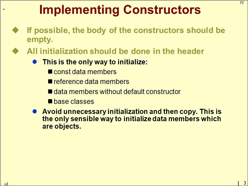 73 ָ נן sd Implementing Constructors uIf possible, the body of the constructors should be empty.