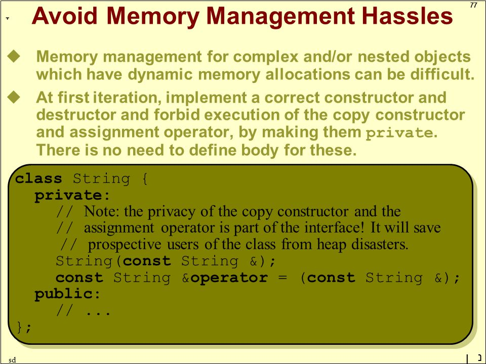 77 ָ נן sd Avoid Memory Management Hassles uMemory management for complex and/or nested objects which have dynamic memory allocations can be difficult.