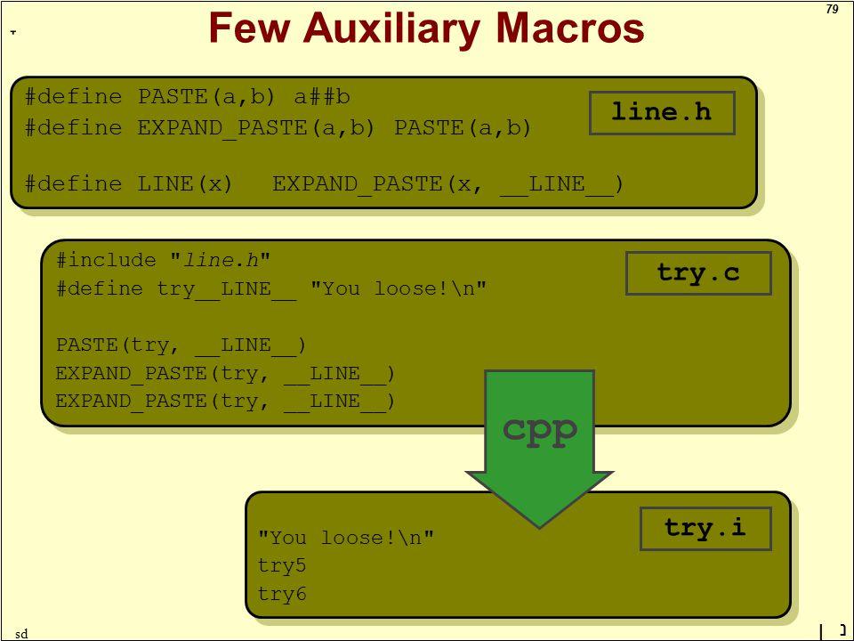 79 ָ נן sd Few Auxiliary Macros #define PASTE(a,b) a##b #define EXPAND_PASTE(a,b) PASTE(a,b) #define LINE(x)EXPAND_PASTE(x, __LINE__) #define PASTE(a,b) a##b #define EXPAND_PASTE(a,b) PASTE(a,b) #define LINE(x)EXPAND_PASTE(x, __LINE__) line.h #include line.h #define try__LINE__ You loose!\n PASTE(try, __LINE__) EXPAND_PASTE(try, __LINE__) #include line.h #define try__LINE__ You loose!\n PASTE(try, __LINE__) EXPAND_PASTE(try, __LINE__) try.c You loose!\n try5 try6 You loose!\n try5 try6 try.i cpp