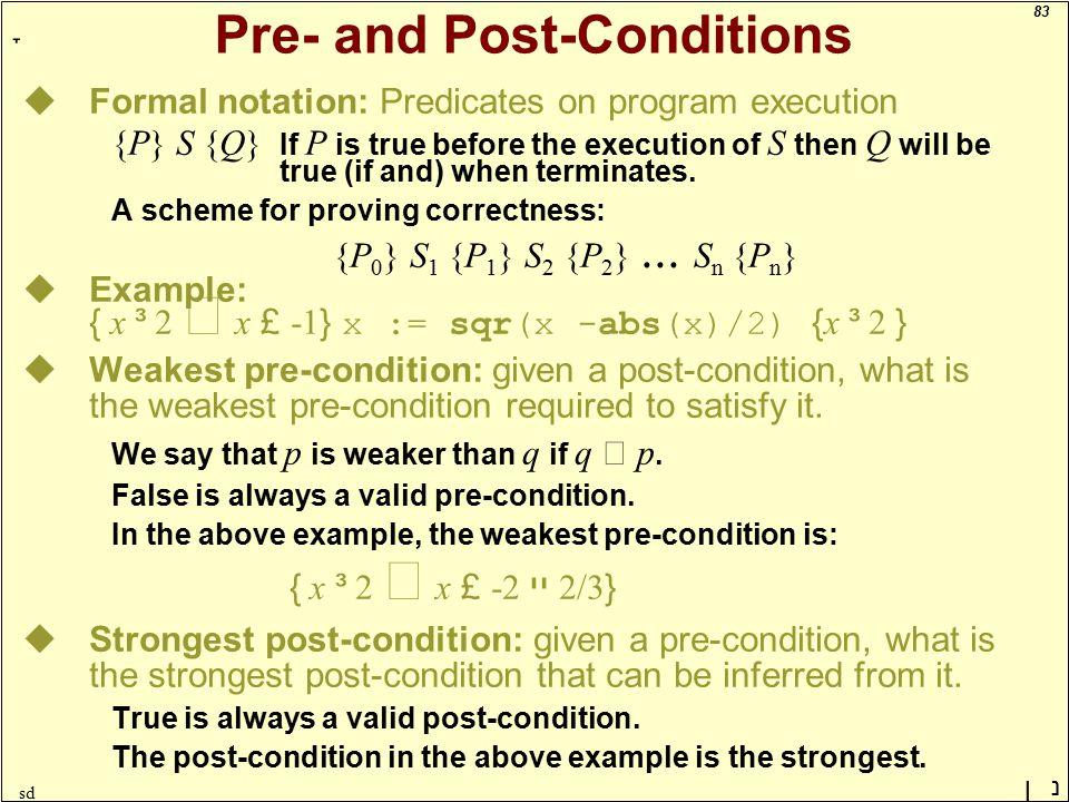 83 ָ נן sd Pre- and Post-Conditions uFormal notation: Predicates on program execution {P} S {Q} If P is true before the execution of S then Q will be true (if and) when terminates.