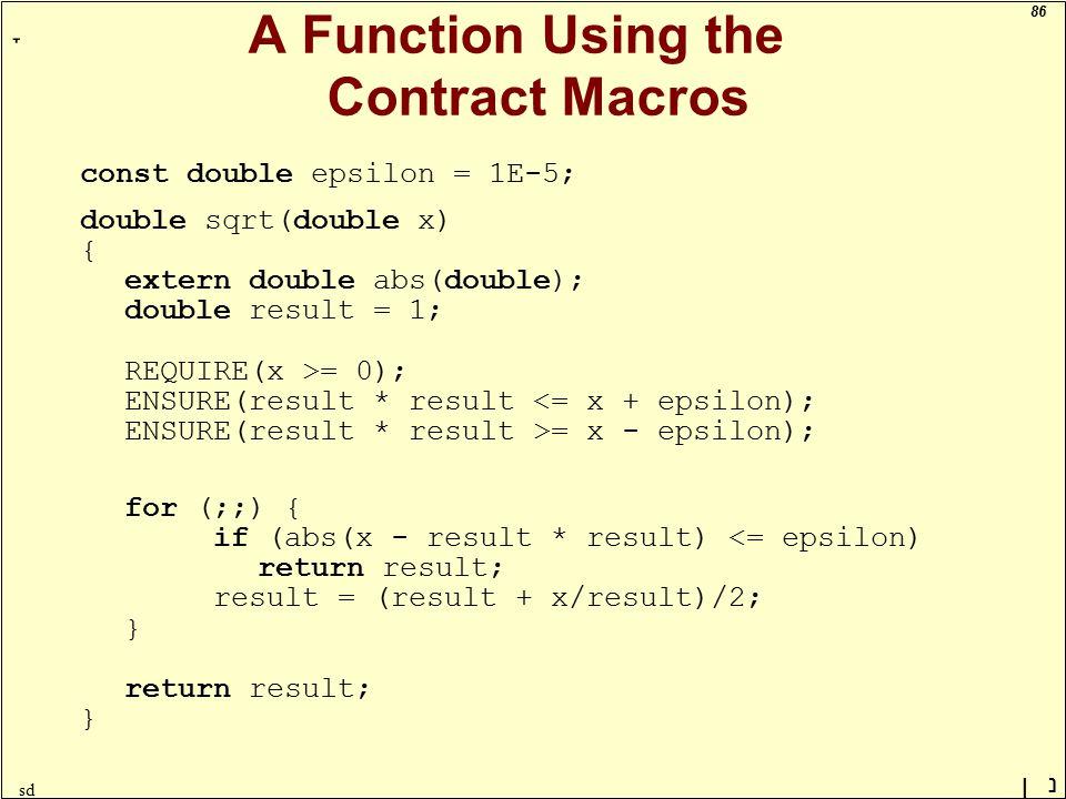 86 ָ נן sd A Function Using the Contract Macros const double epsilon = 1E-5; double sqrt(double x) { extern double abs(double); double result = 1; REQUIRE(x >= 0); ENSURE(result * result = x - epsilon); for (;;) { if (abs(x - result * result) <= epsilon) return result; result = (result + x/result)/2; } return result; }