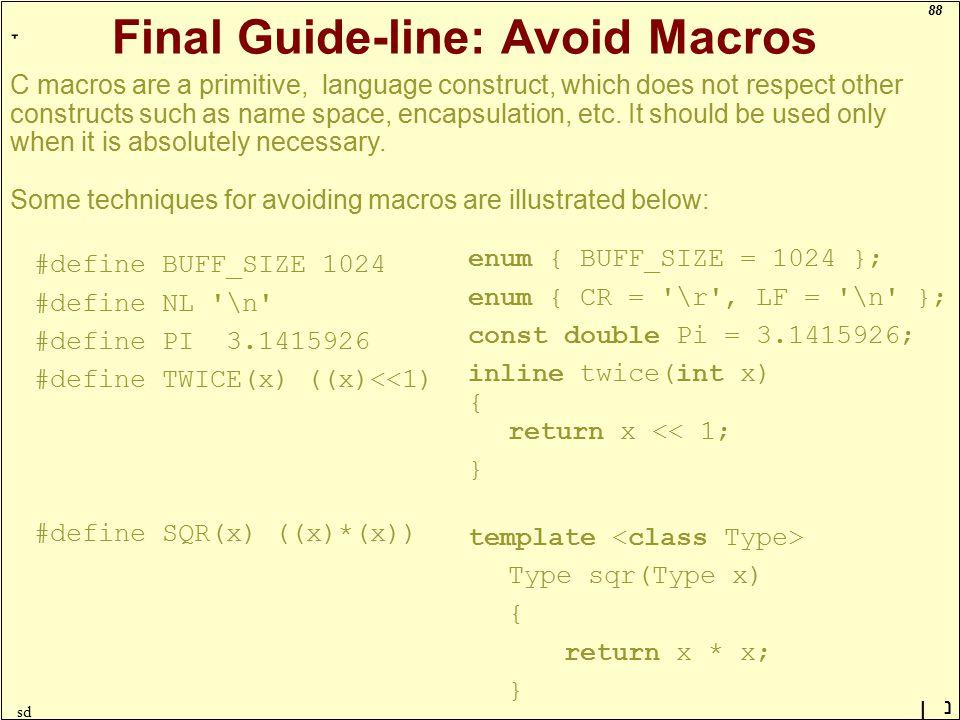 88 ָ נן sd Final Guide-line: Avoid Macros #define BUFF_SIZE 1024 #define NL \n #define PI 3.1415926 #define TWICE(x) ((x)<<1) #define SQR(x) ((x)*(x)) enum { BUFF_SIZE = 1024 }; enum { CR = \r , LF = \n }; const double Pi = 3.1415926; inline twice(int x) { return x << 1; } template Type sqr(Type x) { return x * x; } C macros are a primitive, language construct, which does not respect other constructs such as name space, encapsulation, etc.