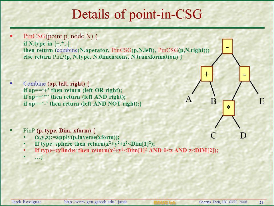 24 Georgia Tech, IIC, GVU, 2006 MAGIC Lab http://www.gvu.gatech.edu/~jarekJarek Rossignac Details of point-in-CSG  PinCSG(point p, node N) { if N.type in {+,*,-} then return (combine(N.operator, PinCSG(p,N.left), PinCSG(p,N.right))) else return PinP(p, N.type, N.dimensions, N.transformation) }  Combine (op, left, right) { if op=='+' then return (left OR right); if op=='*' then return (left AND right); if op=='-' then return (left AND NOT right);}  PinP (p, type, Dim, xform) { (x,y,z):=apply(p,inverse(xform)); If type=sphere then return(x 2 +y 2 +z 2 <Dim[1] 2 ); If type=cylinder then return(x 2 +y 2 <Dim[1] 2 AND 0<z AND z<DIM[2]); …} - +- * A B CD E