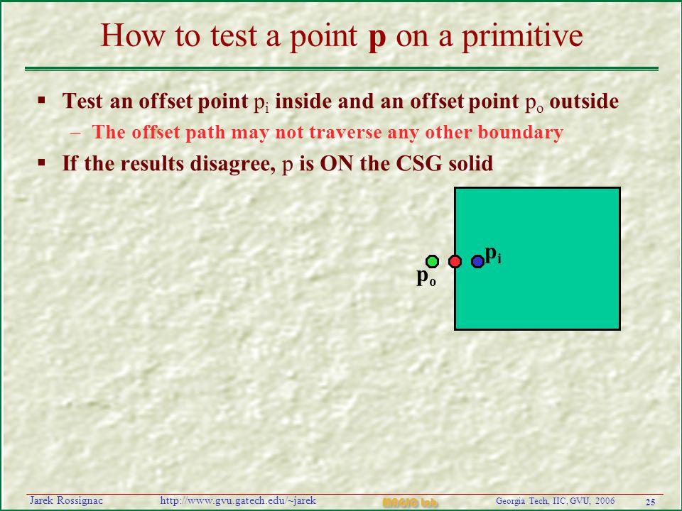 25 Georgia Tech, IIC, GVU, 2006 MAGIC Lab http://www.gvu.gatech.edu/~jarekJarek Rossignac How to test a point p on a primitive  Test an offset point