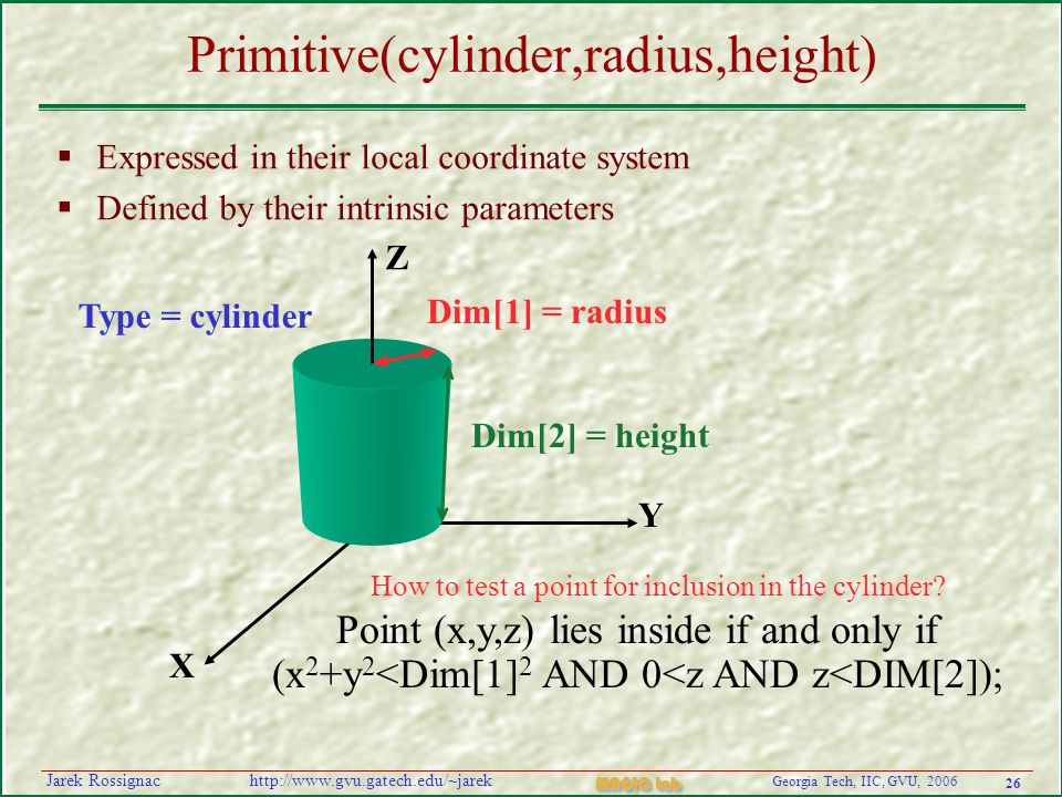 26 Georgia Tech, IIC, GVU, 2006 MAGIC Lab http://www.gvu.gatech.edu/~jarekJarek Rossignac Primitive(cylinder,radius,height)  Expressed in their local coordinate system  Defined by their intrinsic parameters Dim[1] = radius Dim[2] = height Point (x,y,z) lies inside if and only if (x 2 +y 2 <Dim[1] 2 AND 0<z AND z<DIM[2]); Type = cylinder How to test a point for inclusion in the cylinder.