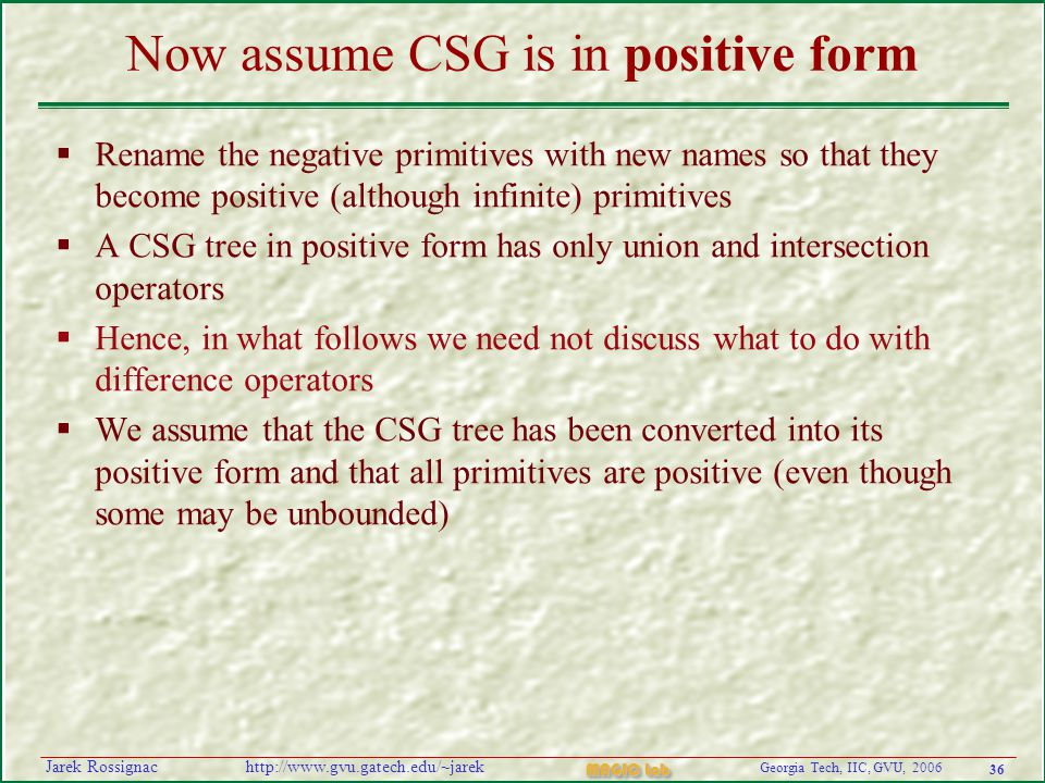 36 Georgia Tech, IIC, GVU, 2006 MAGIC Lab http://www.gvu.gatech.edu/~jarekJarek Rossignac Now assume CSG is in positive form  Rename the negative primitives with new names so that they become positive (although infinite) primitives  A CSG tree in positive form has only union and intersection operators  Hence, in what follows we need not discuss what to do with difference operators  We assume that the CSG tree has been converted into its positive form and that all primitives are positive (even though some may be unbounded)