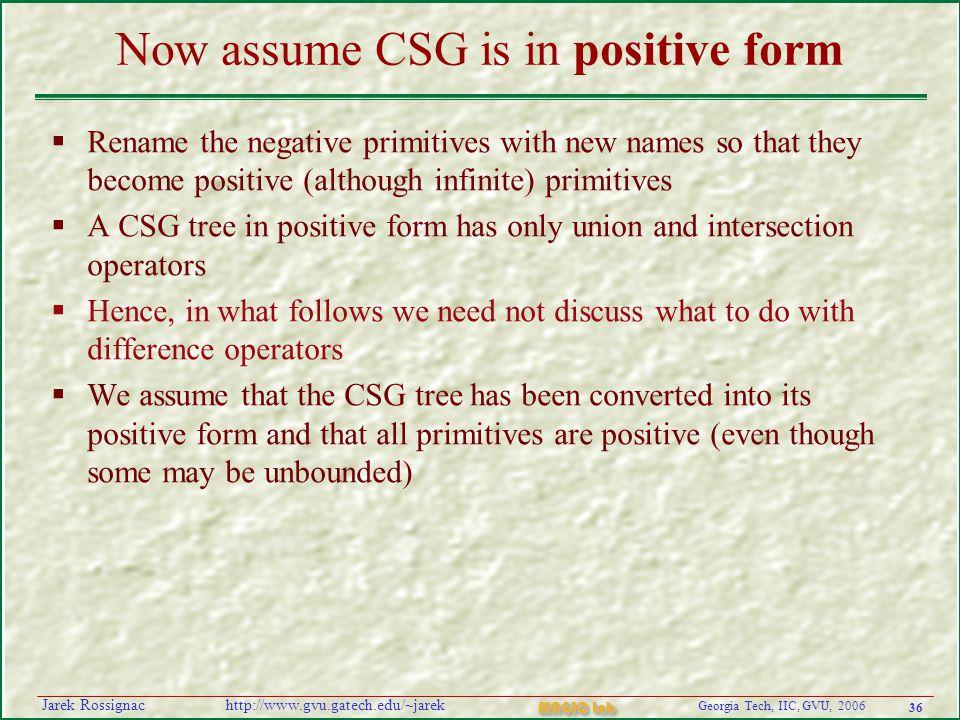 36 Georgia Tech, IIC, GVU, 2006 MAGIC Lab http://www.gvu.gatech.edu/~jarekJarek Rossignac Now assume CSG is in positive form  Rename the negative pri