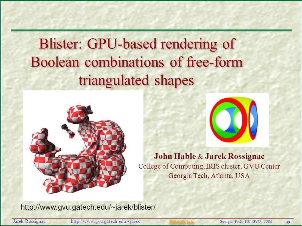 49 Georgia Tech, IIC, GVU, 2006 MAGIC Lab http://www.gvu.gatech.edu/~jarekJarek Rossignac Blister: GPU-based rendering of Boolean combinations of free-form triangulated shapes John Hable & Jarek Rossignac College of Computing, IRIS cluster, GVU Center Georgia Tech, Atlanta, USA http://www.gvu.gatech.edu/~jarek/blister/