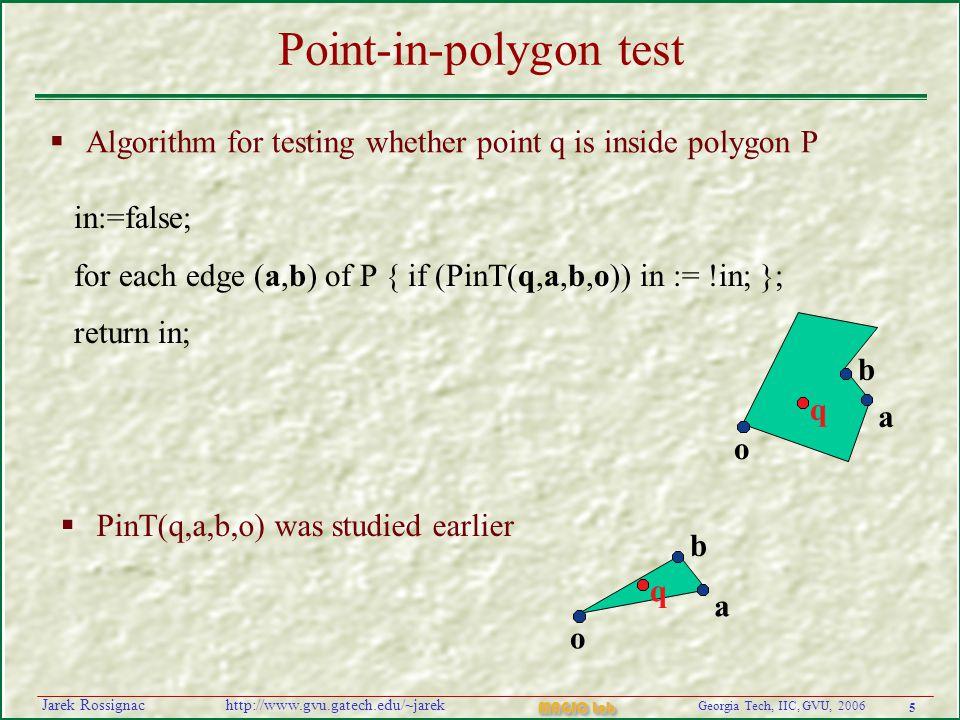 5 Georgia Tech, IIC, GVU, 2006 MAGIC Lab http://www.gvu.gatech.edu/~jarekJarek Rossignac Point-in-polygon test  Algorithm for testing whether point q is inside polygon P in:=false; for each edge (a,b) of P { if (PinT(q,a,b,o)) in := !in; }; return in;   PinT(q,a,b,o) was studied earlier q o a b q o a b