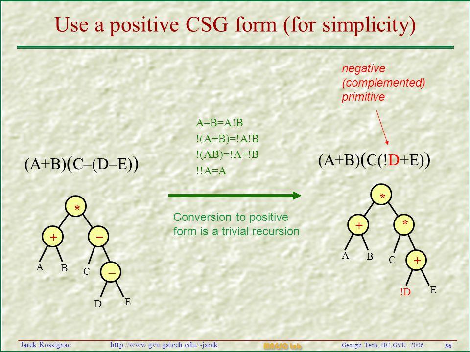 56 Georgia Tech, IIC, GVU, 2006 MAGIC Lab http://www.gvu.gatech.edu/~jarekJarek Rossignac A–B=A!B !(A+B)=!A!B !(AB)=!A+!B !!A=A Use a positive CSG form (for simplicity) + * * A B + !D E C + * – A B  D E C negative (complemented) primitive (A+B) ( C–(D–E) ) (A+B) ( C(!D+E) ) Conversion to positive form is a trivial recursion