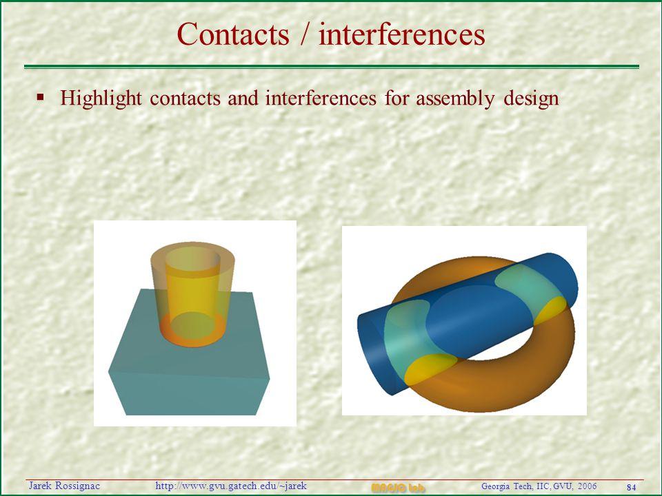 84 Georgia Tech, IIC, GVU, 2006 MAGIC Lab http://www.gvu.gatech.edu/~jarekJarek Rossignac Contacts / interferences  Highlight contacts and interferences for assembly design