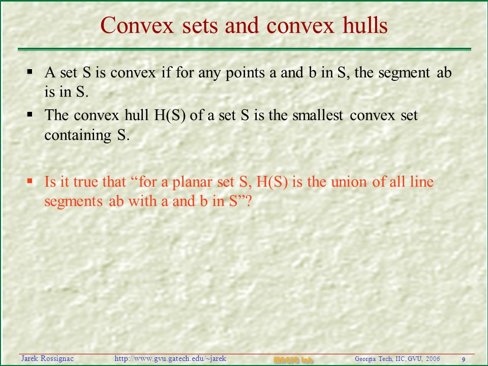 9 Georgia Tech, IIC, GVU, 2006 MAGIC Lab http://www.gvu.gatech.edu/~jarekJarek Rossignac Convex sets and convex hulls  A set S is convex if for any points a and b in S, the segment ab is in S.