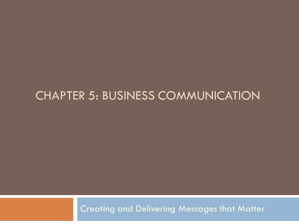 CHAPTER 5: BUSINESS COMMUNICATION Creating and Delivering Messages that Matter