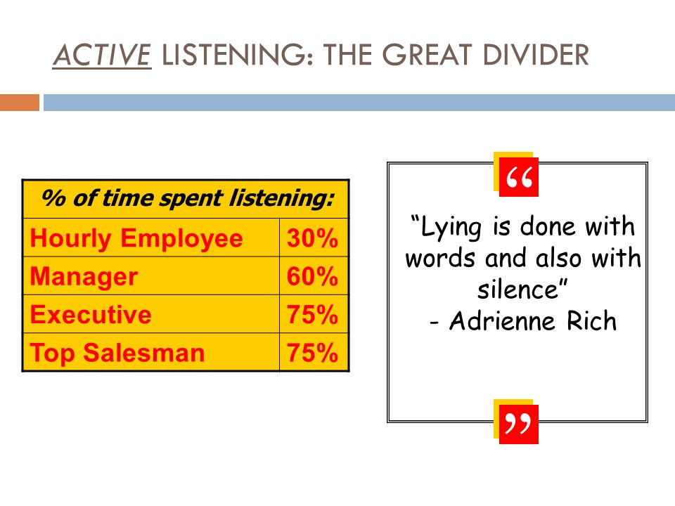 ACTIVE LISTENING: THE GREAT DIVIDER Hourly Employee30% Manager60% Executive75% Top Salesman75% % of time spent listening: Lying is done with words and also with silence - Adrienne Rich