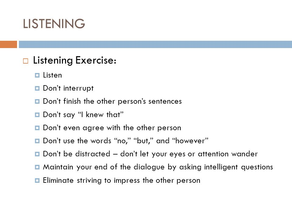 LISTENING  Listening Exercise:  Listen  Don't interrupt  Don't finish the other person's sentences  Don't say I knew that  Don't even agree with the other person  Don't use the words no, but, and however  Don't be distracted – don't let your eyes or attention wander  Maintain your end of the dialogue by asking intelligent questions  Eliminate striving to impress the other person