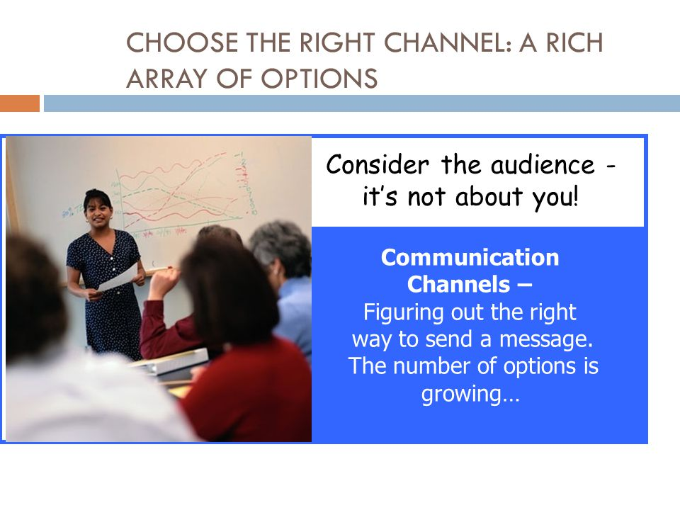 CHOOSE THE RIGHT CHANNEL: A RICH ARRAY OF OPTIONS Consider the audience - it's not about you.