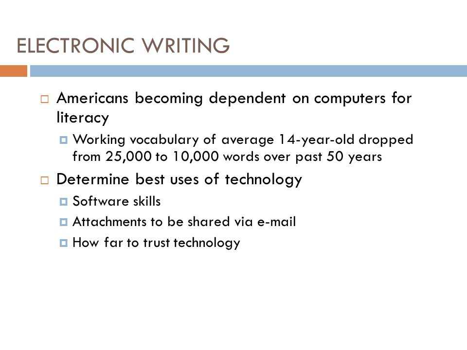  Americans becoming dependent on computers for literacy  Working vocabulary of average 14-year-old dropped from 25,000 to 10,000 words over past 50 years  Determine best uses of technology  Software skills  Attachments to be shared via e-mail  How far to trust technology ELECTRONIC WRITING