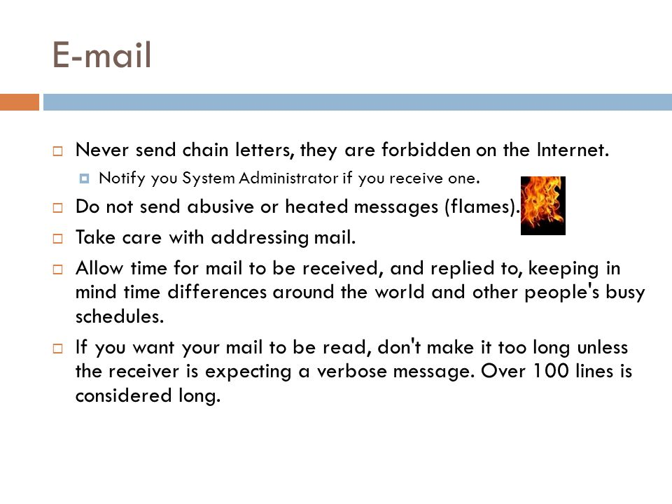 E-mail  Never send chain letters, they are forbidden on the Internet.