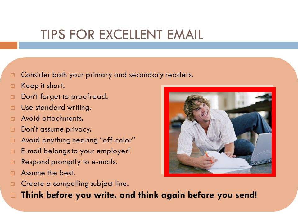 TIPS FOR EXCELLENT EMAIL  Consider both your primary and secondary readers.