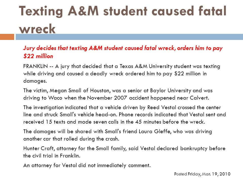 Texting A&M student caused fatal wreck Jury decides that texting A&M student caused fatal wreck, orders him to pay $22 million FRANKLIN -- A jury that decided that a Texas A&M University student was texting while driving and caused a deadly wreck ordered him to pay $22 million in damages.